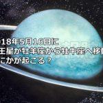 2018年5月16日に天王星が牡羊座から牡牛座へ移動!なにかが起こるのか?